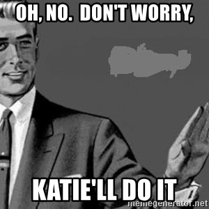 Correction Man  - Oh, no.  Don't worry, Katie'll do it