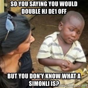 Skeptical african kid  - So you saying you would double HJ De1 off  But you don'y know what a simonli is?