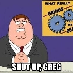 Grinds My Gears Peter Griffin - Shut up, greg