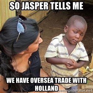 Skeptical African Child - so jasper tells me we have oversea trade with holland