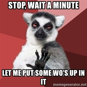 Chill Out Lemur - stop, wait a minute let me put some WO's up in it