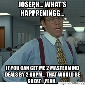 That would be great - Joseph... What's happpeningg...  If you can get me 2 Mastermind deals by 2:00pm... that would be great... yeah..