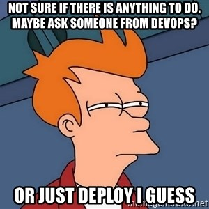 Futurama Fry - not sure if there is anything to do. Maybe ask someone from devOps? or just deploy I guess