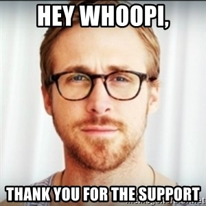 Ryan Gosling Hey Girl 3 - Hey Whoopi, Thank you for the support