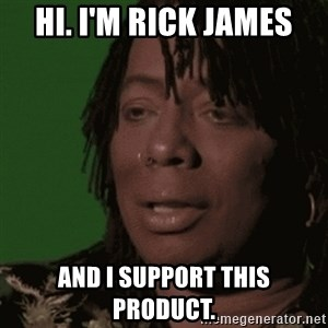 Rick James - Hi. I'm Rick James And I support this product.