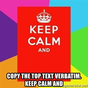 Keep calm and - copy the top text verbatim. Keep calm and