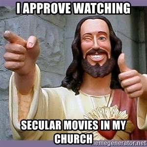 buddy jesus - I approve watching secular movies in my church