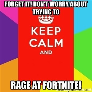 Keep calm and - forget it! don't worry about trying to rage at fortnite!