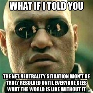 What If I Told You - What if I told you the net neutrality situation won't be truly resolved until everyone sees what the world is like without it