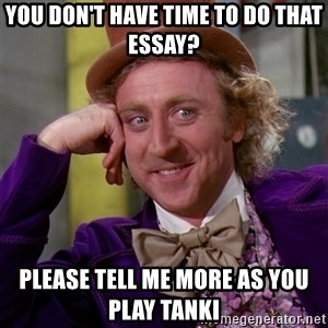 Willy Wonka - You don't have time to do that essay? please tell me more as you play tanki