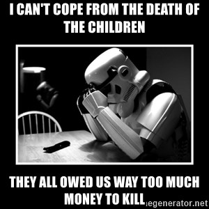 Sad Trooper - i can't cope from the death of the children they all owed us way too much money to kill