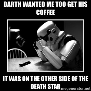 Sad Trooper - Darth wanted me too get his coffee It was on the other side of the Death Star
