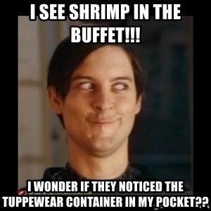 Tobey_Maguire - I see Shrimp in the buffet!!!  I wonder if they noticed the tuppewear container in my pocket??