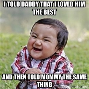 evil toddler kid2 - I told Daddy that I loved him the best And then told Mommy the same thing