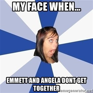 Annoying Facebook Girl - MY FACE WHEN... EMMETT AND ANGELA DONT GET TOGETHER