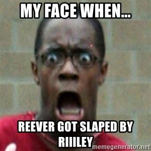 SCARED BLACK MAN - MY FACE WHEN... REEVER GOT SLAPED BY RIIILEY