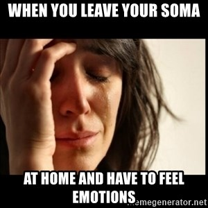 First World Problems - when you leave your soma at home and have to feel emotions
