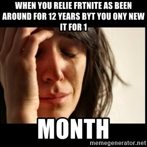 First World Problems - when you relie frtnite as been around for 12 years byt you ony new it for 1  month