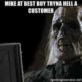 OP will surely deliver skeleton - Mike at Best Buy tryna hell a customer