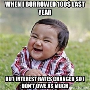 evil toddler kid2 - When I borrowed 100$ last year but interest rates changed so I don't owe as much