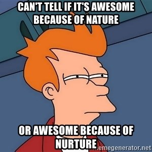 Futurama Fry - Can't tell if it's awesome because of nature  or awesome because of nurture