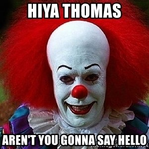 Pennywise the Clown - Hiya Thomas Aren't you gonna say HELLO