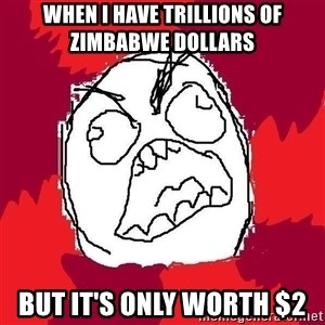 Rage FU - When I have trillions of Zimbabwe dollars  but it's only worth $2