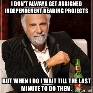 The Most Interesting Man In The World - I don't always get assigned independenent reading projects But when i do I wait till the last minute to do them.