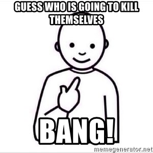 Guess who ? - guess who is going to kill themselves BANG!