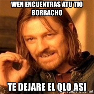 One Does Not Simply - wen encuentras atu tio borracho  te dejare el qlo asi