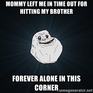 Forever Alone - mommy left me in time out for hitting my brother forever alone in this corner