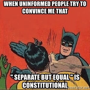 "batman slap robin - When uninformed people try to convince me that  "" separate but equal "" is constitutional"
