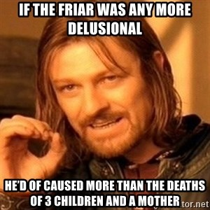 One Does Not Simply - If the Friar was any more delusional  He'd of caused more than the deaths of 3 children and a mother