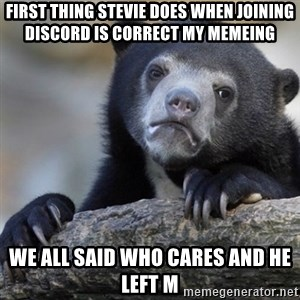Confession Bear - First thing Stevie does when joining discord is correct my memeing We all said who cares and he left m
