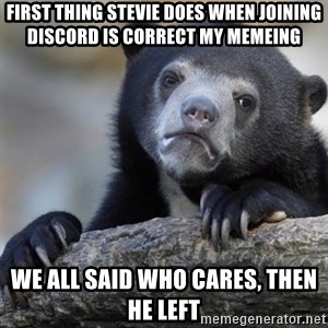 Confession Bear - First thing Stevie does when joining discord is correct my memeing  We all said who cares, then he left