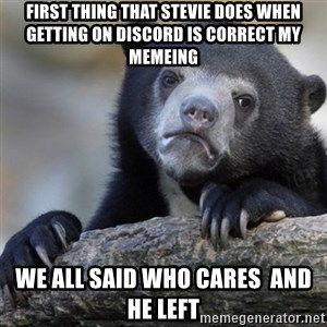 Confession Bear - First thing that Stevie does when getting on discord is correct my memeing We all said who cares  and he left
