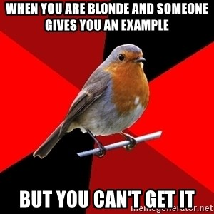 Retail Robin - When you are blonde and someone gives you an example  But you can't get it