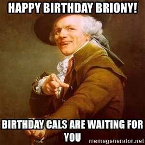 Joseph Ducreux - Happy Birthday Briony!  Birthday Cals are waiting for you
