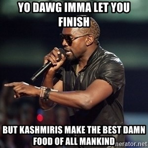 Kanye - Yo dawg imma let you finish but kashmiris make the best damn food of all mankind