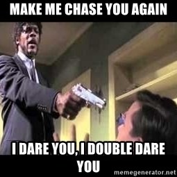 Say what again - Make me Chase you again I dare you, I double dare you