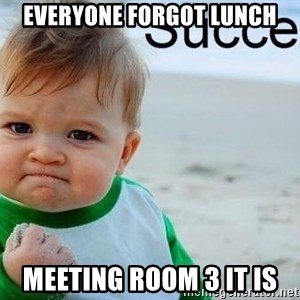 success baby - everyone forgot lunch meeting room 3 it is