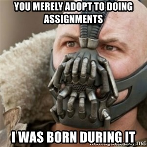 Bane - You merely adopt to doing assignments I was born during it