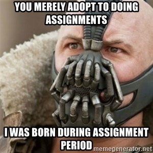 Bane - You merely adopt to doing assignments I was born during assignment period
