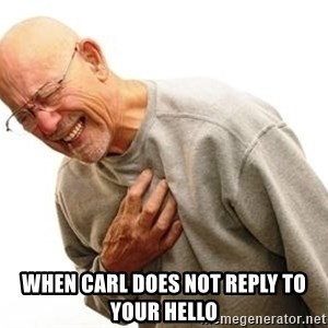 Old Man Heart Attack - When Carl does not reply to your hello