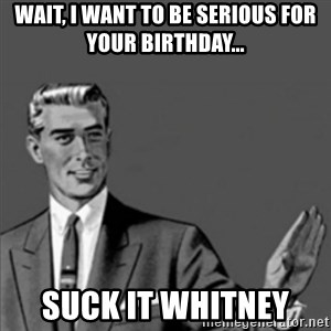 Correction Guy - Wait, I want to be serious for your birthday...  Suck it Whitney