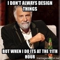 I don't always guy meme - I DON'T ALWAYS DESIGN THINGS BUT WHEN I DO ITS AT THE 11th HOUR