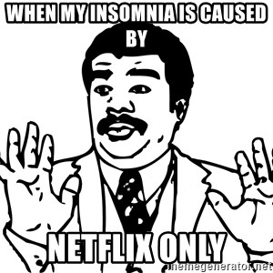 Woah watch out we got a badass over here - when my insomnia is caused by netflix only