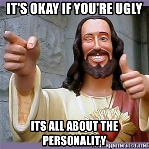 buddy jesus - it's okay if you're ugly its all about the personality