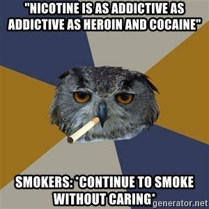 "Art Student Owl - ""nicotine is as addictive as addictive as heroin and cocaine"" Smokers: *Continue to smoke without caring*"