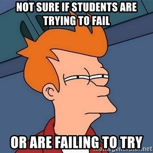 Futurama Fry - Not sure if students are trying to fail or are failing to try